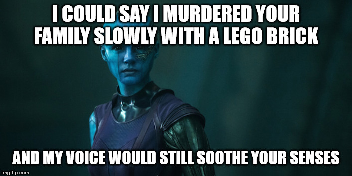 Nebula Meme |  I COULD SAY I MURDERED YOUR FAMILY SLOWLY WITH A LEGO BRICK; AND MY VOICE WOULD STILL SOOTHE YOUR SENSES | image tagged in nebula | made w/ Imgflip meme maker