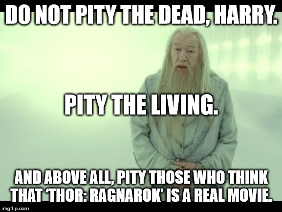Albus Percival Wolfric Brian Dumbledore Meme III |  DO NOT PITY THE DEAD, HARRY. PITY THE LIVING. AND ABOVE ALL, PITY THOSE WHO THINK THAT 'THOR: RAGNAROK' IS A REAL MOVIE. | image tagged in albus dumbledore,harry potter,thor ragnarok | made w/ Imgflip meme maker