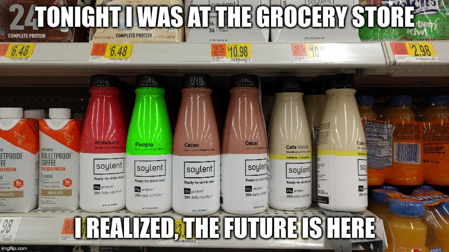 How many people will get this? | TONIGHT I WAS AT THE GROCERY STORE I REALIZED, THE FUTURE IS HERE | image tagged in soylent green | made w/ Imgflip meme maker