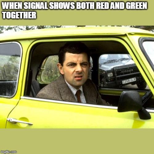 Mr bean |  WHEN SIGNAL SHOWS BOTH RED AND GREEN  TOGETHER | image tagged in mr bean | made w/ Imgflip meme maker