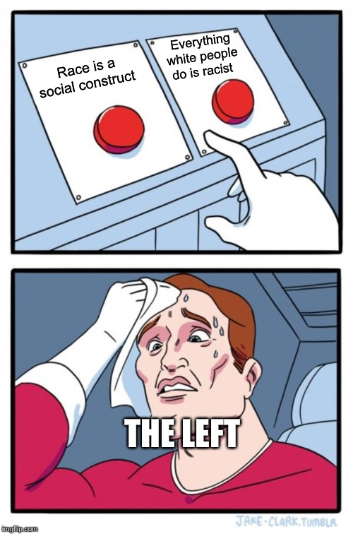 Two Buttons |  Everything white people do is racist; Race is a social construct; THE LEFT | image tagged in memes,two buttons | made w/ Imgflip meme maker