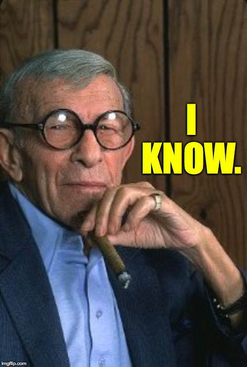 George Burns standup. | I KNOW. | image tagged in george burns standup | made w/ Imgflip meme maker