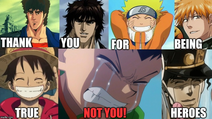Thank you for being true heroes |  FOR; BEING; THANK; YOU; NOT YOU! TRUE; HEROES | image tagged in naruto,fist of the north star,one piece,hunter x hunter,bleach,jojo's bizarre adventure | made w/ Imgflip meme maker