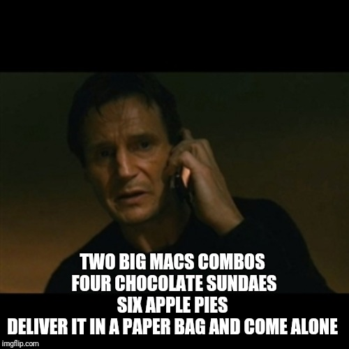 Take my order | TWO BIG MACS COMBOS  FOUR CHOCOLATE SUNDAES SIX APPLE PIES  DELIVER IT IN A PAPER BAG AND COME ALONE | image tagged in memes,liam neeson taken | made w/ Imgflip meme maker
