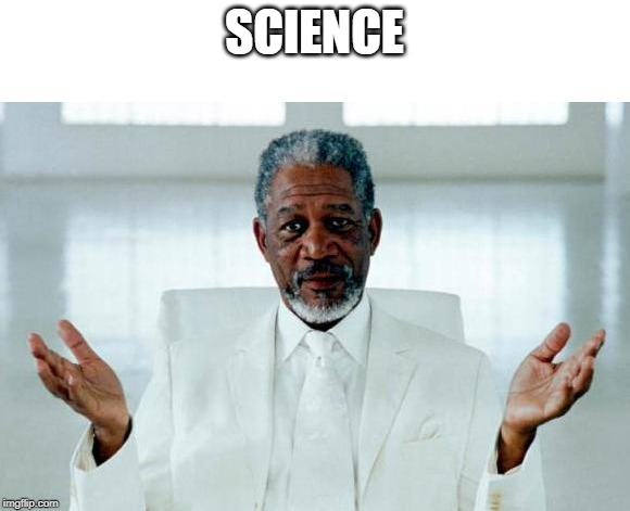 God Morgan Freeman | SCIENCE | image tagged in god morgan freeman,science | made w/ Imgflip meme maker