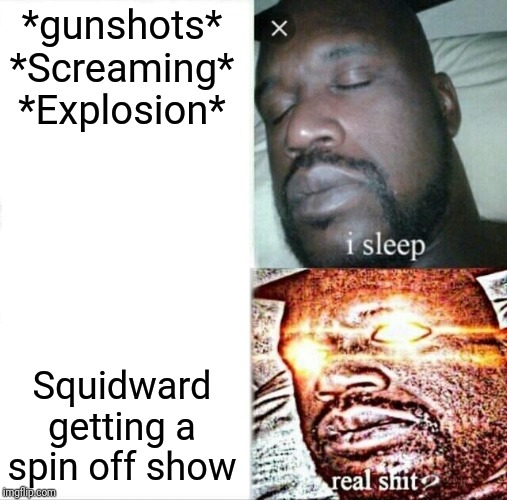 Sleeping Shaq |  *gunshots* *Screaming* *Explosion*; Squidward getting a spin off show | image tagged in memes,sleeping shaq | made w/ Imgflip meme maker
