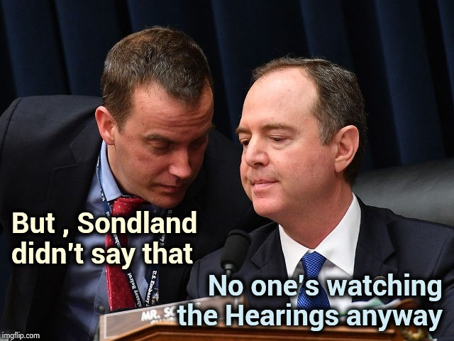 When all else fails , lie | But , Sondland  didn't say that No one's watching the Hearings anyway | image tagged in adam schiff and aide,biased media,as you wish,propaganda,picard make it so,media lies | made w/ Imgflip meme maker