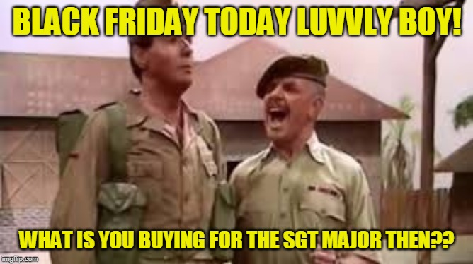 BLACK FRIDAY TODAY LUVVLY BOY! WHAT IS YOU BUYING FOR THE SGT MAJOR THEN?? | image tagged in humor,windsor,davies | made w/ Imgflip meme maker