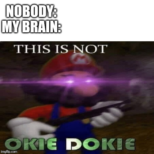 My life | NOBODY:MY BRAIN: | image tagged in memes,funny,mario,radom | made w/ Imgflip meme maker