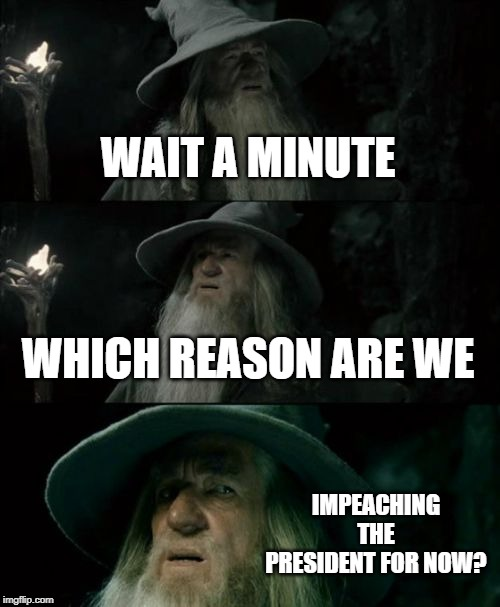 Confused Gandalf Meme | WAIT A MINUTE WHICH REASON ARE WE IMPEACHING THE PRESIDENT FOR NOW? | image tagged in memes,confused gandalf | made w/ Imgflip meme maker