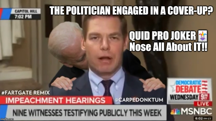 SWALWELL FARTGATE COVER-UP |  THE POLITICIAN ENGAGED IN A COVER-UP? QUID PRO JOKER🃏 Nose All About IT!! | image tagged in eric swallwell fartgate,creepy joe biden,ukraine,cover up,the great awakening,covfefe | made w/ Imgflip meme maker