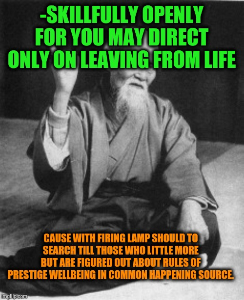 -Maybe, came decade for fully consuming valued speech? | -SKILLFULLY OPENLY FOR YOU MAY DIRECT ONLY ON LEAVING FROM LIFE CAUSE WITH FIRING LAMP SHOULD TO SEARCH TILL THOSE WHO LITTLE MORE BUT ARE F | image tagged in master,martial arts,so true memes,words of wisdom,they told me but i didn't listen,the search continues | made w/ Imgflip meme maker