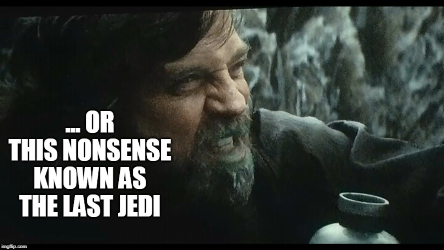 ... OR THIS NONSENSE KNOWN AS THE LAST JEDI | made w/ Imgflip meme maker