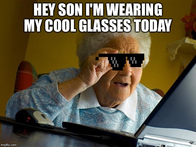 Grandma Finds The Internet |  HEY SON I'M WEARING MY COOL GLASSES TODAY | image tagged in memes,grandma finds the internet | made w/ Imgflip meme maker