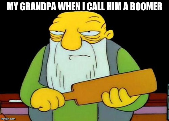 That's a paddlin' | MY GRANDPA WHEN I CALL HIM A BOOMER | image tagged in memes,that's a paddlin' | made w/ Imgflip meme maker