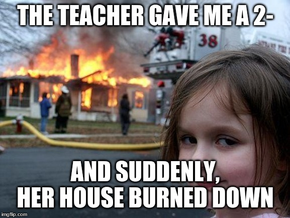 Disaster Girl | THE TEACHER GAVE ME A 2- AND SUDDENLY, HER HOUSE BURNED DOWN | image tagged in memes,disaster girl | made w/ Imgflip meme maker