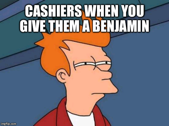 Futurama Fry | CASHIERS WHEN YOU GIVE THEM A BENJAMIN | image tagged in memes,futurama fry | made w/ Imgflip meme maker