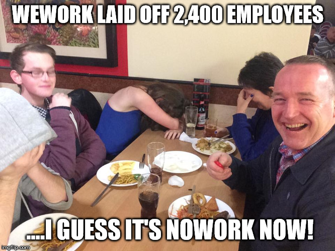 WeWork layoffs got dads like... |  WEWORK LAID OFF 2,400 EMPLOYEES; ....I GUESS IT'S NOWORK NOW! | image tagged in dad joke meme,wework,layoffs,nowork | made w/ Imgflip meme maker