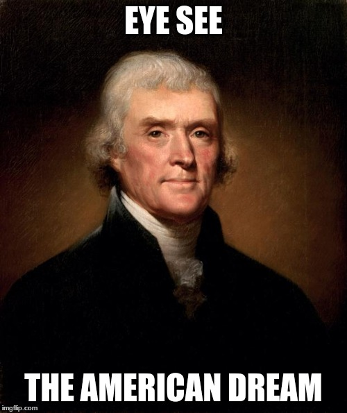 Thomas Jefferson  |  EYE SEE; THE AMERICAN DREAM | image tagged in thomas jefferson | made w/ Imgflip meme maker
