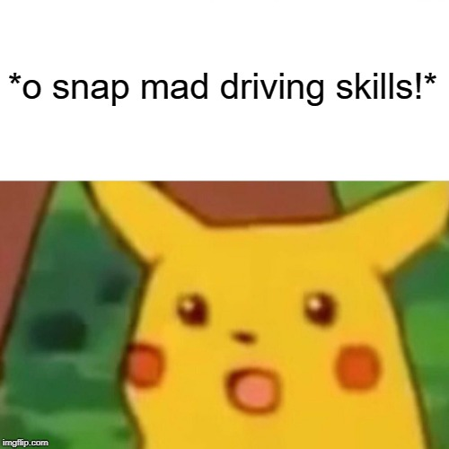 *o snap mad driving skills!* | image tagged in memes,surprised pikachu | made w/ Imgflip meme maker