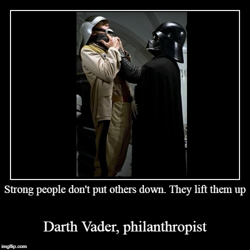 Strong people don't put others down. They lift them up | Darth Vader, philanthropist | image tagged in funny,demotivationals | made w/ Imgflip demotivational maker