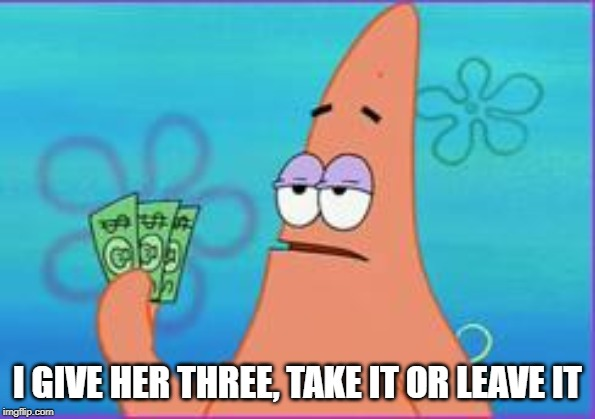 Patrick star three dollars | I GIVE HER THREE, TAKE IT OR LEAVE IT | image tagged in patrick star three dollars | made w/ Imgflip meme maker