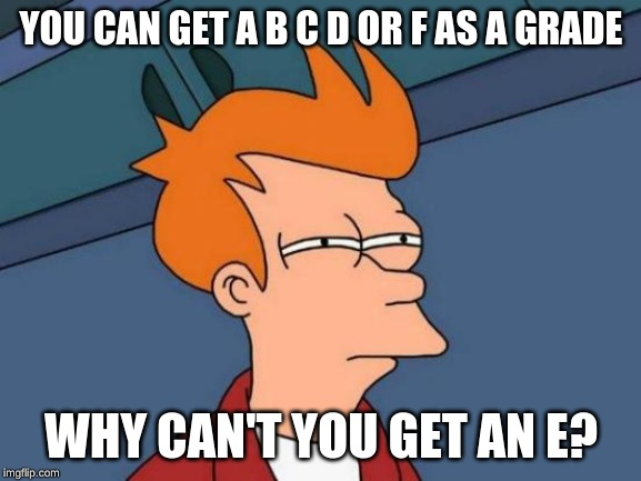 Futurama Fry | YOU CAN GET A B C D OR F AS A GRADE WHY CAN'T YOU GET AN E? | image tagged in memes,futurama fry | made w/ Imgflip meme maker