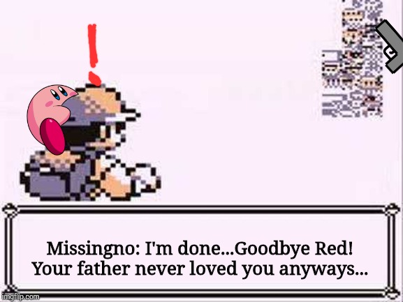 Even Missingno has enough... |  Missingno: I'm done...Goodbye Red! Your father never loved you anyways... | image tagged in missingno,suicide,melon kirby,kirby | made w/ Imgflip meme maker