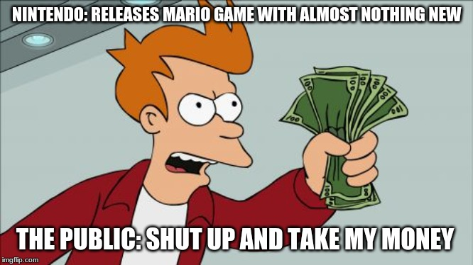 Shut Up And Take My Money Fry |  NINTENDO: RELEASES MARIO GAME WITH ALMOST NOTHING NEW; THE PUBLIC: SHUT UP AND TAKE MY MONEY | image tagged in memes,shut up and take my money fry | made w/ Imgflip meme maker