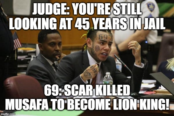 JUDGE: YOU'RE STILL LOOKING AT 45 YEARS IN JAIL 69: SCAR KILLED MUSAFA TO BECOME LION KING! | image tagged in tekashi snitching | made w/ Imgflip meme maker