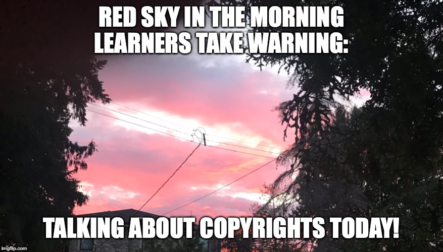 Warning | RED SKY IN THE MORNING LEARNERS TAKE WARNING: TALKING ABOUT COPYRIGHTS TODAY! | image tagged in copyright,learning | made w/ Imgflip meme maker