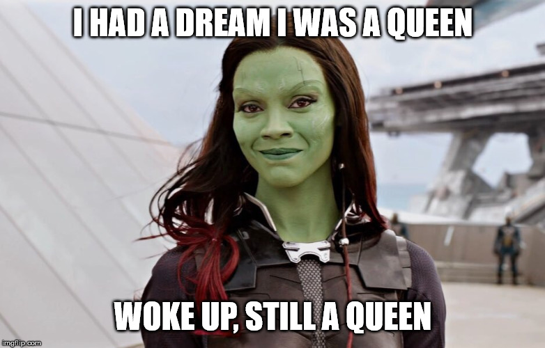 Gamora Meme |  I HAD A DREAM I WAS A QUEEN; WOKE UP, STILL A QUEEN | image tagged in gamora,queen,guardians of the galaxy | made w/ Imgflip meme maker
