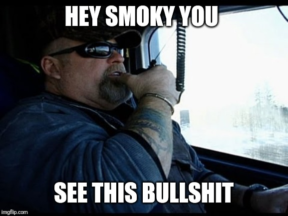 Truck Driver |  HEY SMOKY YOU; SEE THIS BULLSHIT | image tagged in truck driver | made w/ Imgflip meme maker