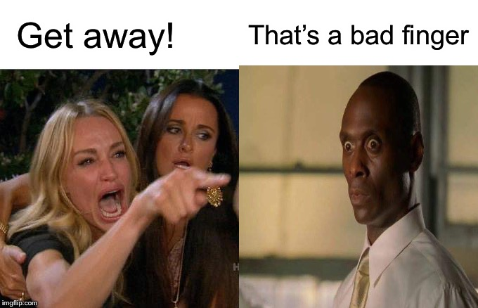 Get away! That's a bad finger | image tagged in dirty | made w/ Imgflip meme maker