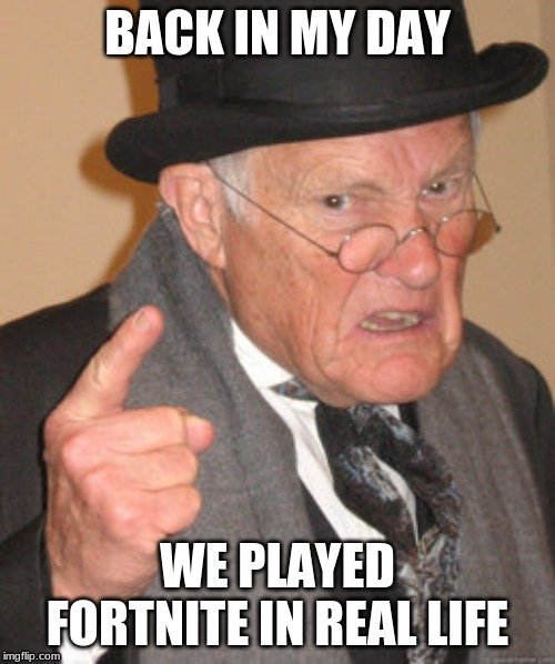 Back In My Day | BACK IN MY DAY WE PLAYED FORTNITE IN REAL LIFE | image tagged in memes,back in my day,fortnite,real life | made w/ Imgflip meme maker