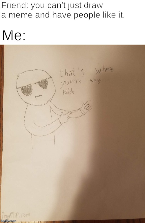 Drew a meme, sorry about the shadow and general low-quality of it. | Friend: you can't just draw a meme and have people like it. Me: | image tagged in drawing,memes | made w/ Imgflip meme maker