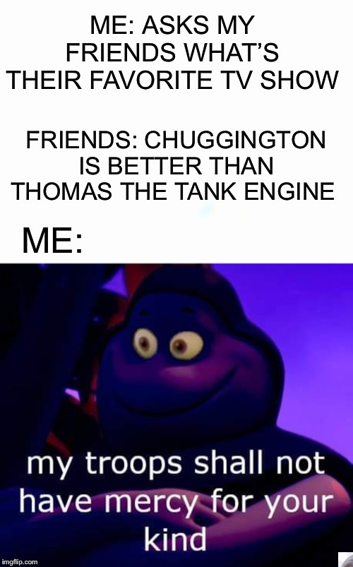 Me trying to revive unused/dead memes because I don't have good ideas until after a meme is dead. | ME: ASKS MY FRIENDS WHAT'S THEIR FAVORITE TV SHOW FRIENDS: CHUGGINGTON IS BETTER THAN THOMAS THE TANK ENGINE ME: | image tagged in thomas the tank engine,memes | made w/ Imgflip meme maker
