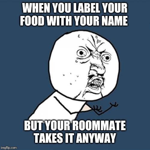 Y U No Meme | WHEN YOU LABEL YOUR FOOD WITH YOUR NAME BUT YOUR ROOMMATE TAKES IT ANYWAY | image tagged in memes,y u no | made w/ Imgflip meme maker