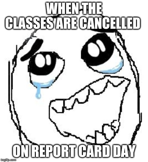 Happy Guy Rage Face | WHEN THE CLASSES ARE CANCELLED ON REPORT CARD DAY | image tagged in memes,happy guy rage face,class,cancelled,report card | made w/ Imgflip meme maker