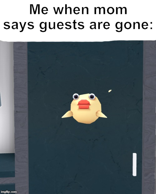 When guests vanish... | Me when mom says guests are gone: | image tagged in pop,memes,guests,mom,pufferfish,roblox | made w/ Imgflip meme maker