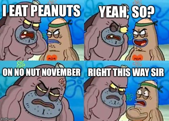 How Tough Are You |  YEAH, SO? I EAT PEANUTS; ON NO NUT NOVEMBER; RIGHT THIS WAY SIR | image tagged in memes,how tough are you | made w/ Imgflip meme maker