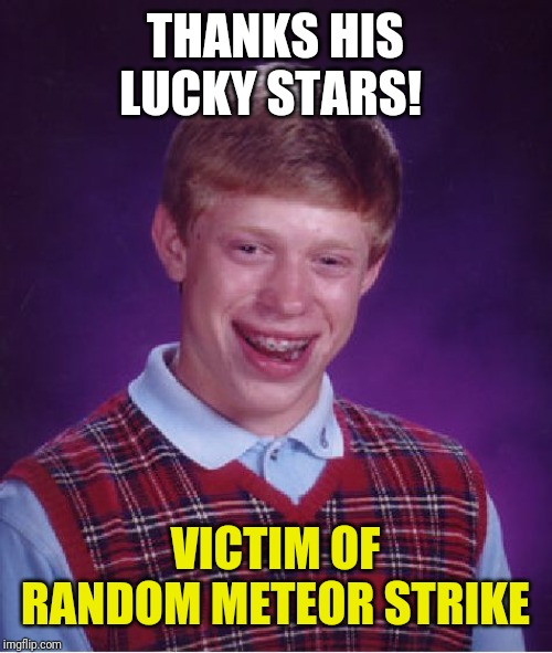 Bad Luck Brian Meme | THANKS HIS LUCKY STARS! VICTIM OF RANDOM METEOR STRIKE | image tagged in memes,bad luck brian | made w/ Imgflip meme maker