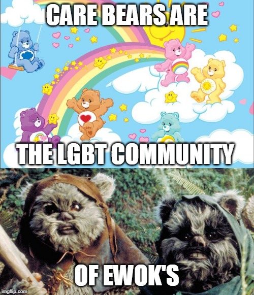 EWOK LGBT |  CARE BEARS ARE; THE LGBT COMMUNITY; OF EWOK'S | image tagged in memes,ewok,care bears,lgbt | made w/ Imgflip meme maker