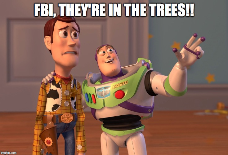 X, X Everywhere Meme | FBI, THEY'RE IN THE TREES!! | image tagged in memes,x x everywhere | made w/ Imgflip meme maker