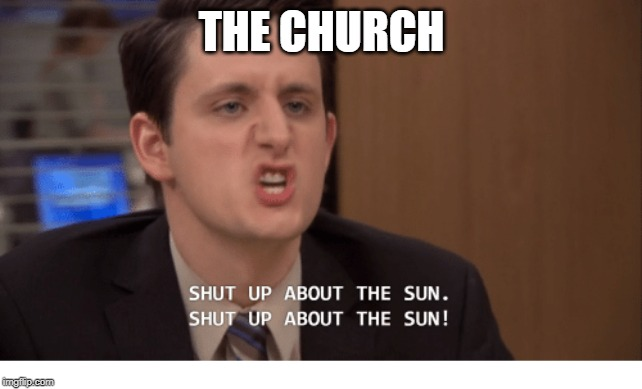 THE CHURCH | image tagged in shut up about the sun | made w/ Imgflip meme maker