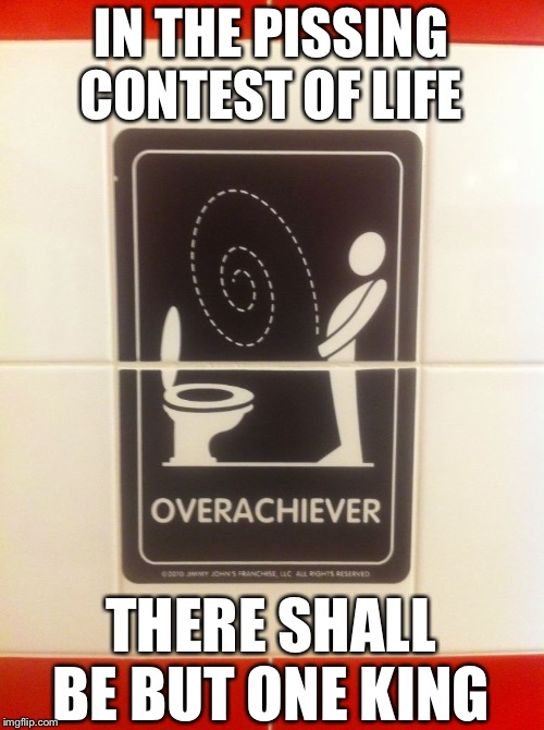 IN THE PISSING CONTEST OF LIFE THERE SHALL BE BUT ONE KING | image tagged in memes,funny,funny signs,signs,so true,pissing contest | made w/ Imgflip meme maker