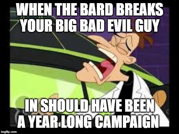 curse you perry the platypus | WHEN THE BARD BREAKS YOUR BIG BAD EVIL GUY IN SHOULD HAVE BEEN A YEAR LONG CAMPAIGN | image tagged in curse you perry the platypus,dungeons and dragons,evil overlord rules | made w/ Imgflip meme maker