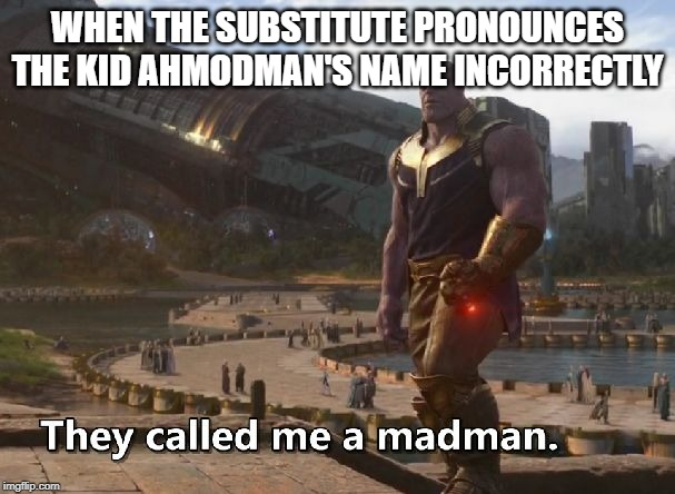 Thanos they called me a madman |  WHEN THE SUBSTITUTE PRONOUNCES THE KID AHMODMAN'S NAME INCORRECTLY | image tagged in thanos they called me a madman | made w/ Imgflip meme maker