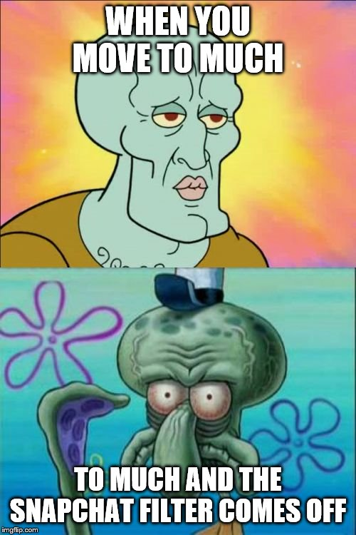 Squidward | WHEN YOU MOVE TO MUCH TO MUCH AND THE SNAPCHAT FILTER COMES OFF | image tagged in memes,squidward | made w/ Imgflip meme maker
