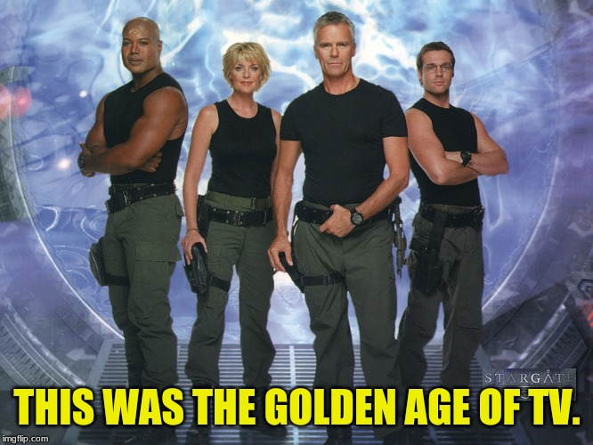 The Old Orifice | THIS WAS THE GOLDEN AGE OF TV. | image tagged in sg-1,stargate,classic scifi tv,serial tv,nostalgia | made w/ Imgflip meme maker